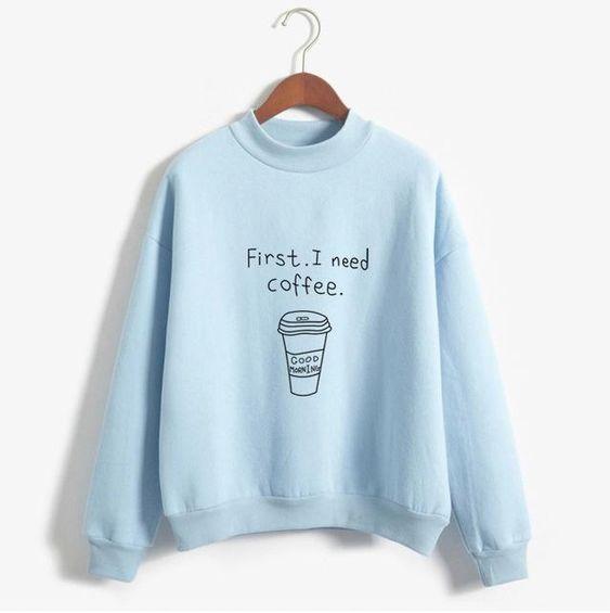 First I Need Coffee Funny Sweatshirts VL01