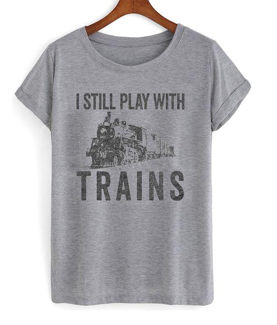 I Still Play With Trains Tshirt EL12N